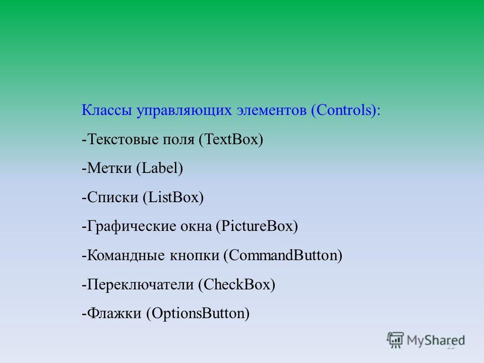 22 Классы управляющих элементов (Controls): -Текстовые поля (TextBox) -Метки (Label) -Списки (ListBox) -Графические окна (PictureBox) -Командные кнопки (CommandButton) -Переключатели (CheckBox) -Флажки (OptionsButton)