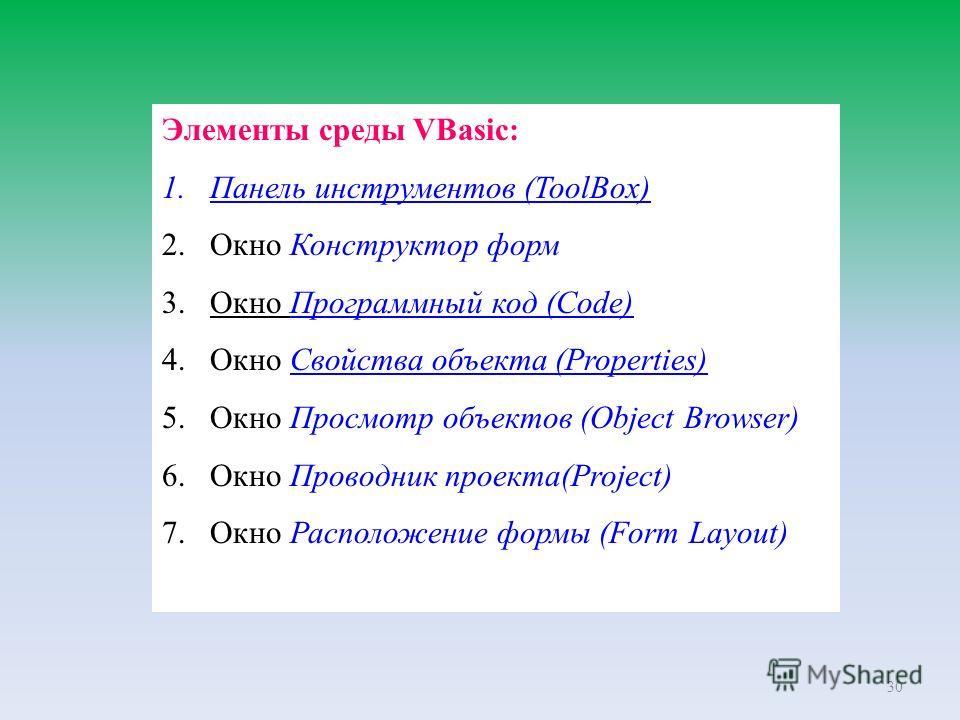 30 Элементы среды VBasic: 1.Панель инструментов (ToolBox) 2.Окно Конструктор форм 3.Окно Программный код (Code) 4.Окно Свойства объекта (Properties) 5.Окно Просмотр объектов (Object Browser) 6.Окно Проводник проекта(Project) 7.Окно Расположение формы