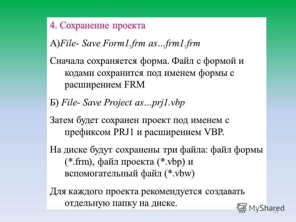 33 4. Сохранение проекта А)File- Save Form1.frm as…frm1.frm Сначала сохраняется форма. Файл с формой и кодами сохранится под именем формы с расширением FRM Б) File- Save Project as…prj1.vbp Затем будет сохранен проект под именем с префиксом PRJ1 и ра