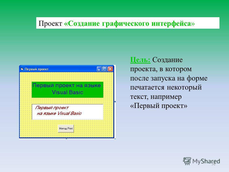 36 Проект «Создание графического интерфейса» Цель: Создание проекта, в котором после запуска на форме печатается некоторый текст, например «Первый проект»