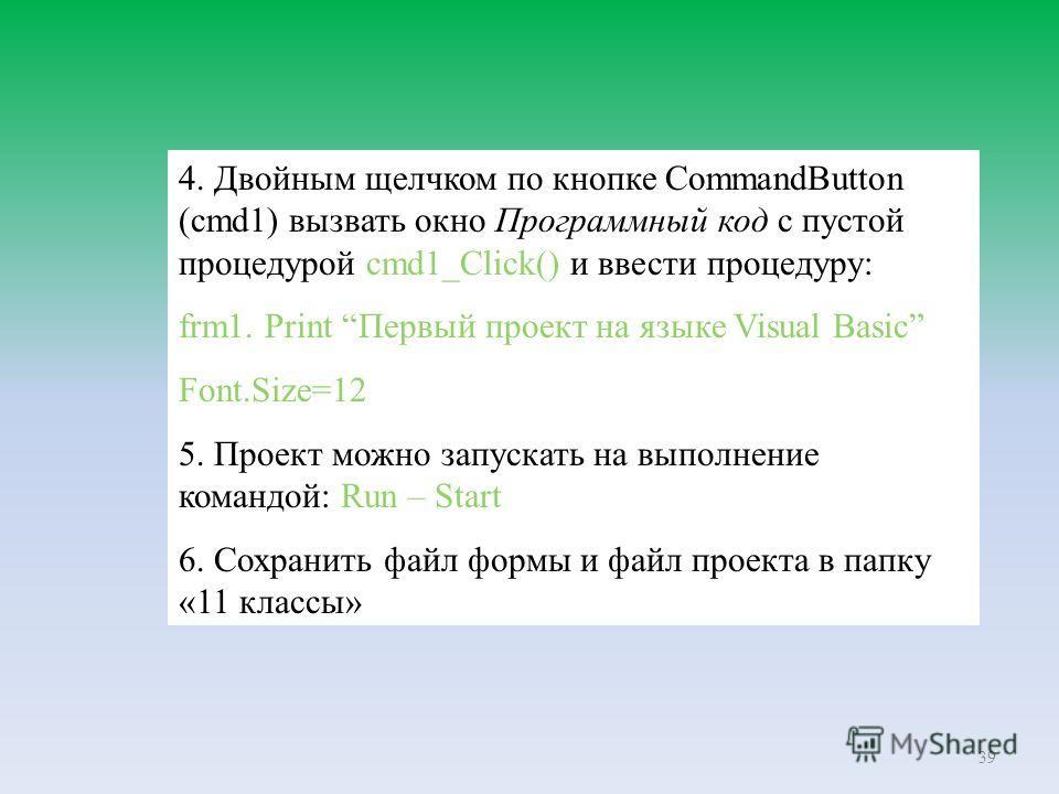 39 4. Двойным щелчком по кнопке CommandButton (cmd1) вызвать окно Программный код с пустой процедурой cmd1_Click() и ввести процедуру: frm1. Print Первый проект на языке Visual Basic Font.Size=12 5. Проект можно запускать на выполнение командой: Run