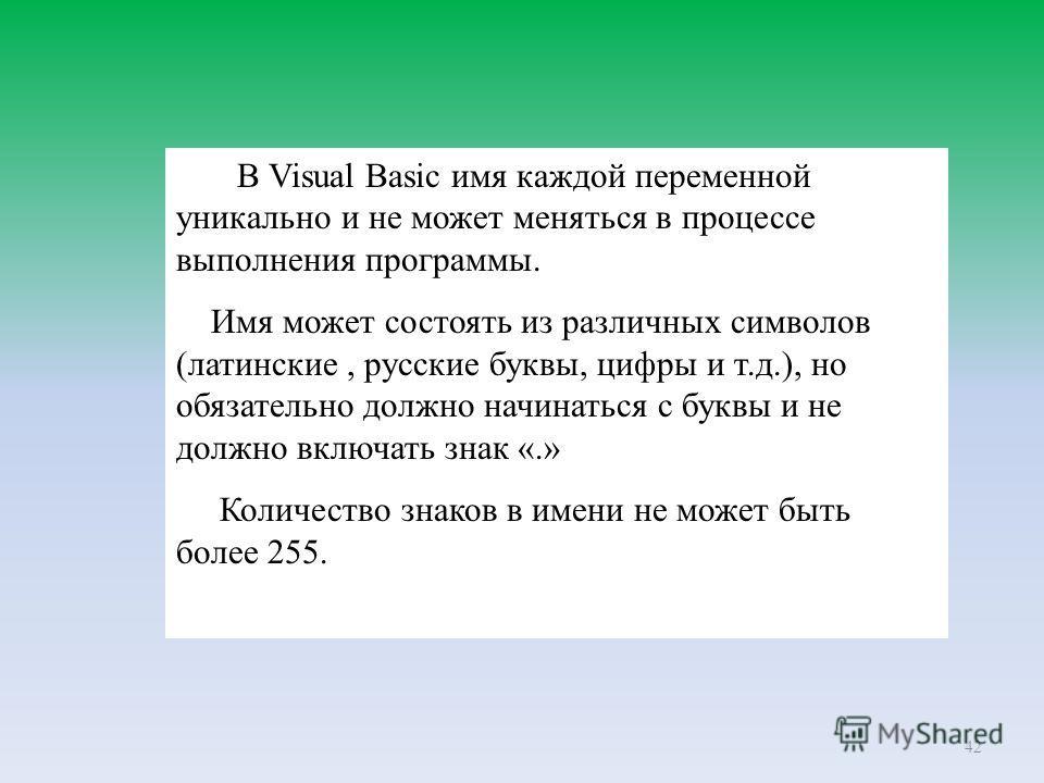 42 В Visual Basic имя каждой переменной уникально и не может меняться в процессе выполнения программы. Имя может состоять из различных символов (латинские, русские буквы, цифры и т.д.), но обязательно должно начинаться с буквы и не должно включать зн