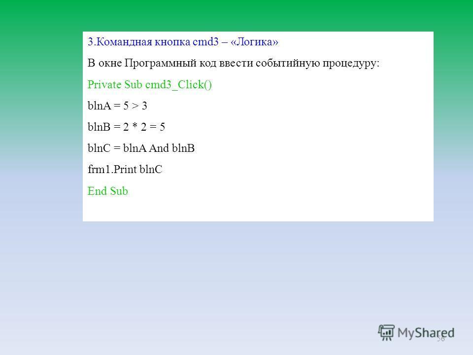 56 3.Командная кнопка cmd3 – «Логика» В окне Программный код ввести событийную процедуру: Private Sub cmd3_Click() blnA = 5 > 3 blnB = 2 * 2 = 5 blnC = blnA And blnB frm1.Print blnC End Sub