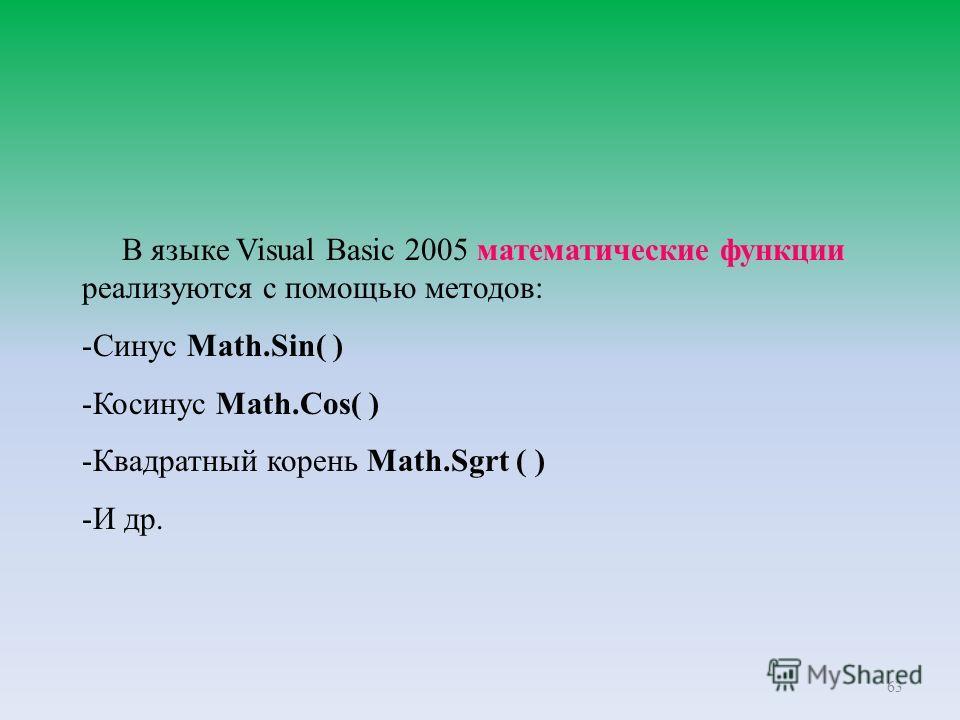 63 В языке Visual Basic 2005 математические функции реализуются с помощью методов: -Синус Math.Sin( ) -Косинус Math.Cos( ) -Квадратный корень Math.Sgrt ( ) -И др.