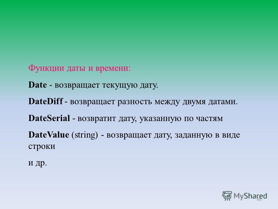 66 Функции даты и времени: Date - возвращает текущую дату. DateDiff - возвращает разность между двумя датами. DateSerial - возвратит дату, указанную по частям DateValue (string) - возвращает дату, заданную в виде строки и др.