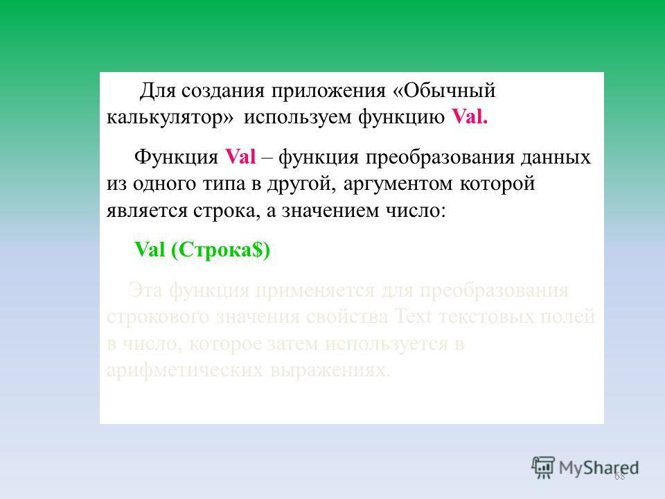 68 Для создания приложения «Обычный калькулятор» используем функцию Val. Функция Val – функция преобразования данных из одного типа в другой, аргументом которой является строка, а значением число: Val (Строка$) Эта функция применяется для преобразова