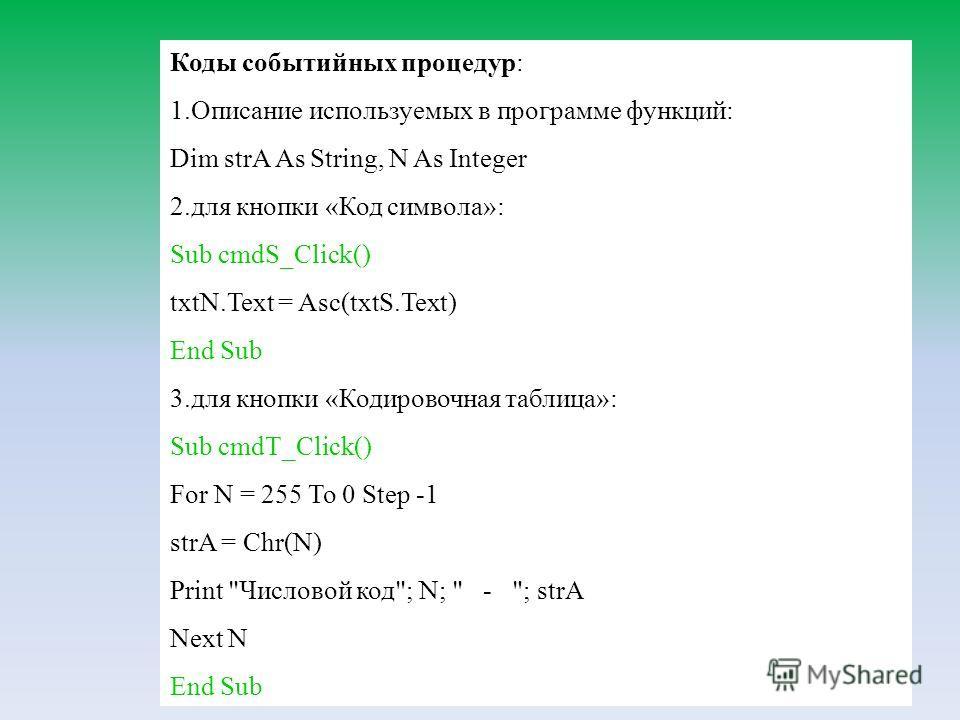76 Коды событийных процедур: 1.Описание используемых в программе функций: Dim strA As String, N As Integer 2.для кнопки «Код символа»: Sub cmdS_Click() txtN.Text = Asc(txtS.Text) End Sub 3.для кнопки «Кодировочная таблица»: Sub cmdT_Click() For N = 2