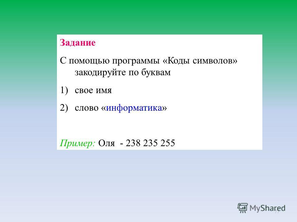 77 Задание С помощью программы «Коды символов» закодируйте по буквам 1)свое имя 2)слово «информатика» Пример: Оля - 238 235 255