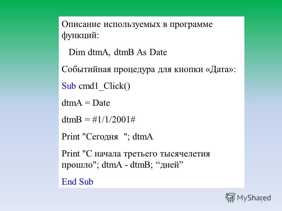 87 Описание используемых в программе функций: Dim dtmA, dtmB As Date Событийная процедура для кнопки «Дата»: Sub cmd1_Click() dtmA = Date dtmB = #1/1/2001# Print Сегодня ; dtmA Print С начала третьего тысячелетия прошло; dtmA - dtmB; дней End Sub