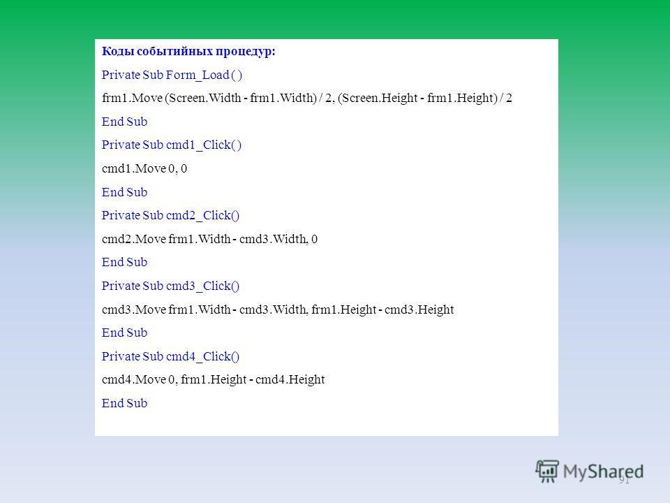 91 Коды событийных процедур: Private Sub Form_Load ( ) frm1.Move (Screen.Width - frm1.Width) / 2, (Screen.Height - frm1.Height) / 2 End Sub Private Sub cmd1_Click( ) cmd1.Move 0, 0 End Sub Private Sub cmd2_Click() cmd2.Move frm1.Width - cmd3.Width, 0