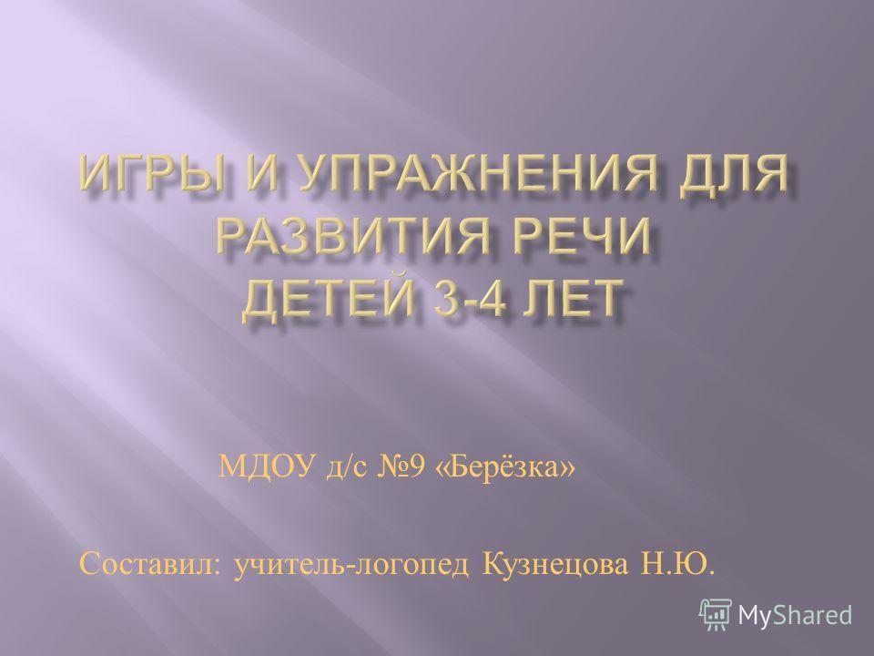 МДОУ д / с 9 « Берёзка » Составил : учитель - логопед Кузнецова Н. Ю.