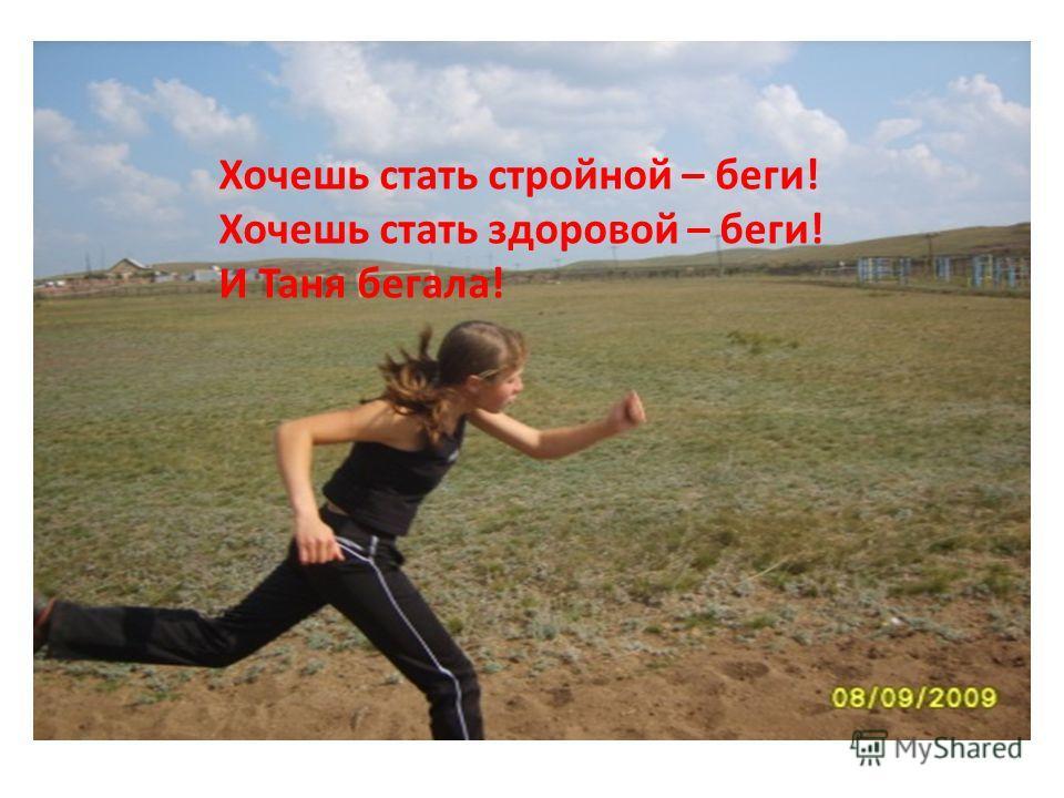 Хочешь стать стройной – беги! Хочешь стать здоровой – беги! И Таня бегала!