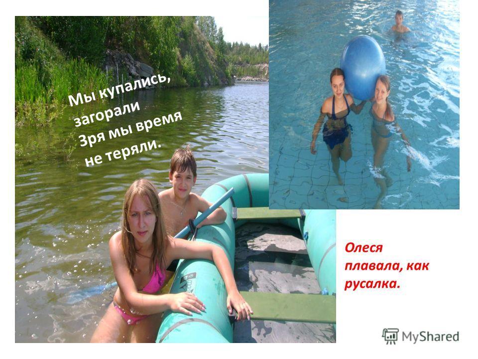 Мы купались, загорали Зря мы время не теряли. Олеся плавала, как русалка.