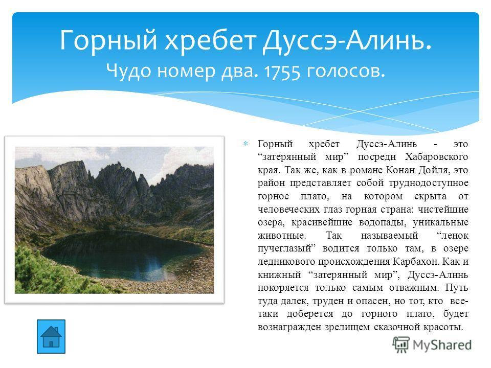 Горный хребет Дуссэ-Алинь - это затерянный мир посреди Хабаровского края. Так же, как в романе Конан Дойля, это район представляет собой труднодоступное горное плато, на котором скрыта от человеческих глаз горная страна: чистейшие озера, красивейшие