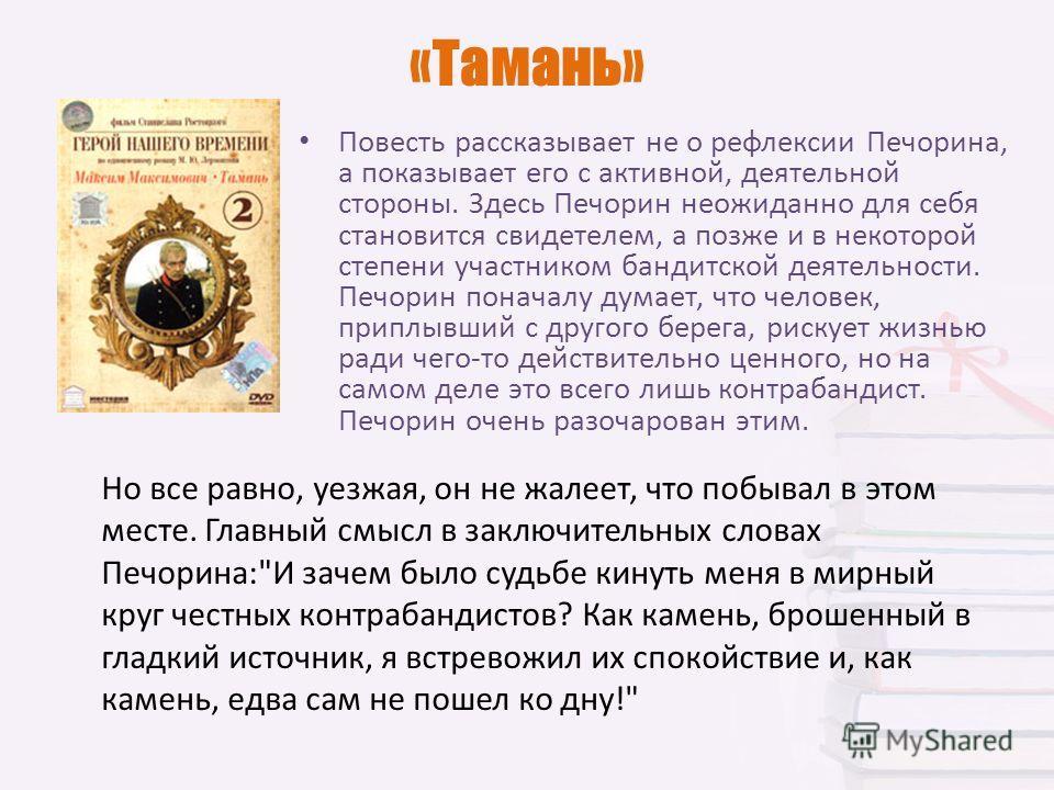 «Тамань» Повесть рассказывает не о рефлексии Печорина, а показывает его с активной, деятельной стороны. Здесь Печорин неожиданно для себя становится свидетелем, а позже и в некоторой степени участником бандитской деятельности. Печорин поначалу думает