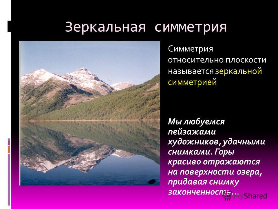 Зеркальная симметрия Мы любуемся пейзажами художников, удачными снимками. Горы красиво отражаются на поверхности озера, придавая снимку законченность... Симметрия относительно плоскости называется зеркальной симметрией