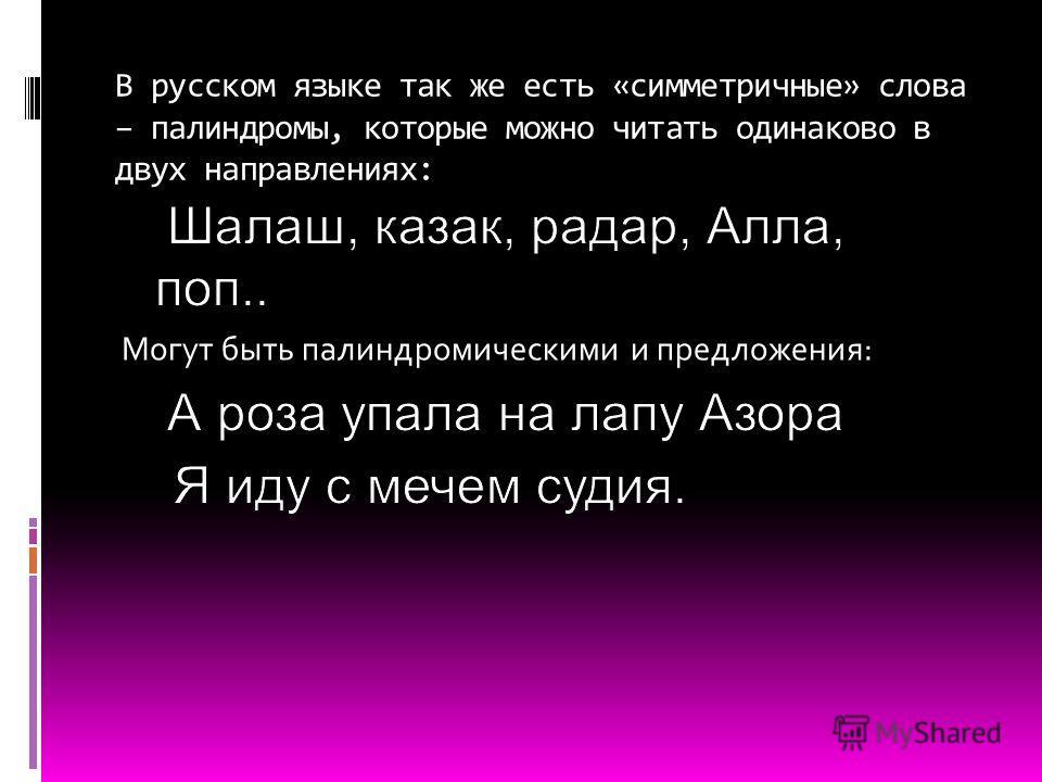 В русском языке так же есть «симметричные» слова – палиндромы, которые можно читать одинаково в двух направлениях: