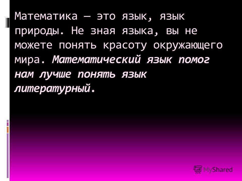 Математика это язык, язык природы. Не зная языка, вы не можете понять красоту окружающего мира. Математический язык помог нам лучше понять язык литературный.