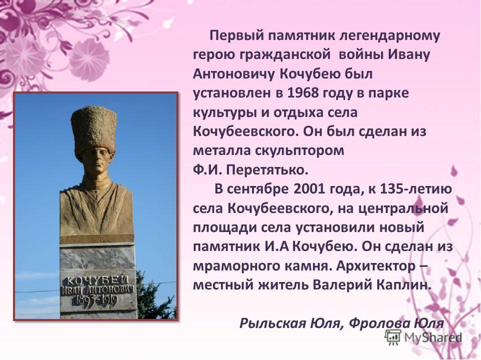 Первый памятник легендарному герою гражданской войны Ивану Антоновичу Кочубею был установлен в 1968 году в парке культуры и отдыха села Кочубеевского. Он был сделан из металла скульптором Ф.И. Перетятько. В сентябре 2001 года, к 135-летию села Кочубе