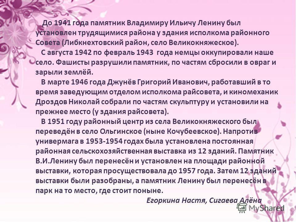 До 1941 года памятник Владимиру Ильичу Ленину был установлен трудящимися района у здания исполкома районного Совета (Либкнехтовский район, село Великокняжеское). С августа 1942 по февраль 1943 года немцы оккупировали наше село. Фашисты разрушили памя