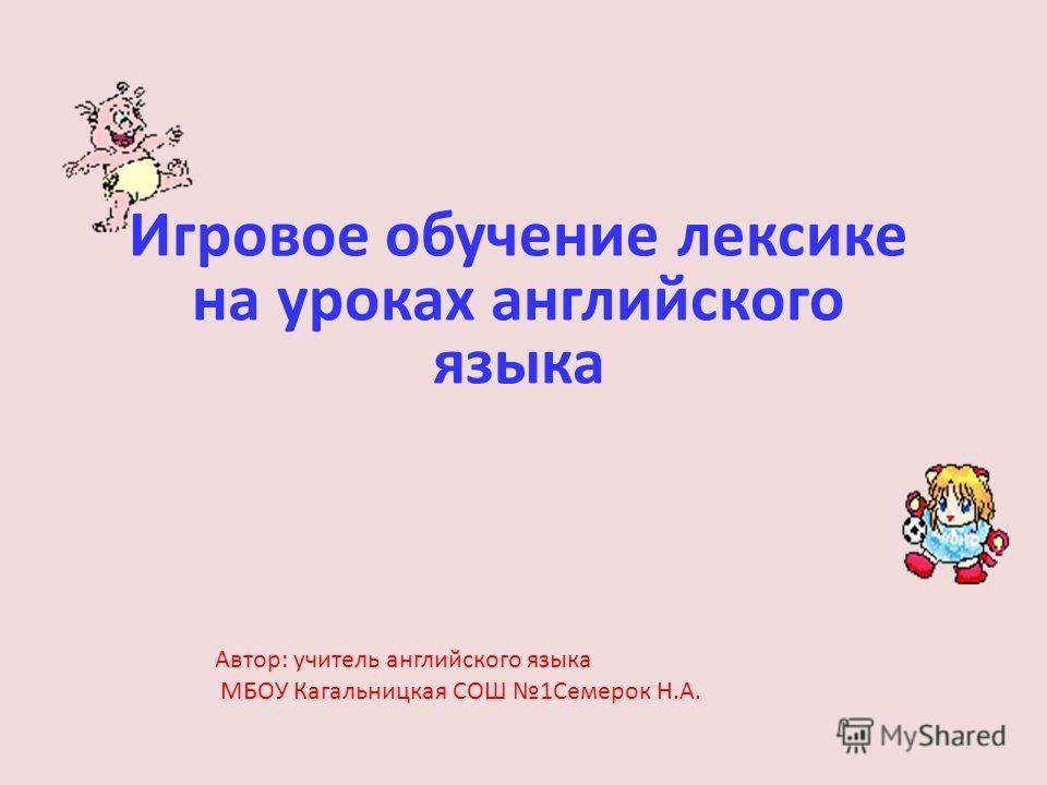 Игровое обучение лексике на уроках английского языка Автор: учитель английского языка МБОУ Кагальницкая СОШ 1Семерок Н.А.