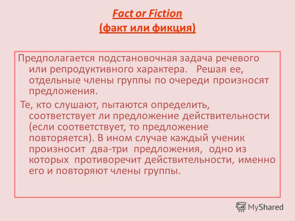Fact or Fiction (факт или фикция) Предполагается подстановочная задача речевого или репродуктивного характера. Решая ее, отдельные члены группы по очереди произносят предложения. Те, кто слушают, пытаются определить, соответствует ли предложение дейс