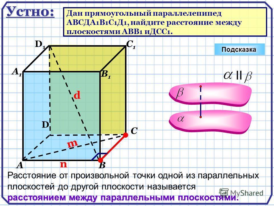 D АВ С А1А1 D1D1 С1С1 В1В1 Подсказка n d m II Расстояние от произвольной точки одной из параллельных плоскостей до другой плоскости называется расстоянием между параллельными плоскостями. Устно: Дан прямоугольный параллелепипед ABCДA 1 B 1 C 1 Д 1, н