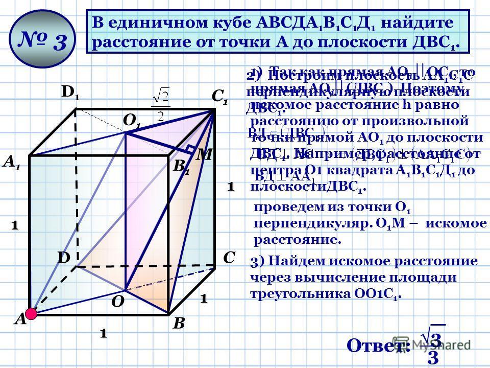 В единичном кубе АВСДА 1 В 1 С 1 Д 1 найдите расстояние от точки А до плоскости ДВС 1. 3 1 1 1 1 М 1) Так как прямая АО 1 ОС 1, то прямая АО 1 (ДВС 1 ). Поэтому искомое расстояние h равно расстоянию от произвольной точки прямой АО 1 до плоскости ДВС