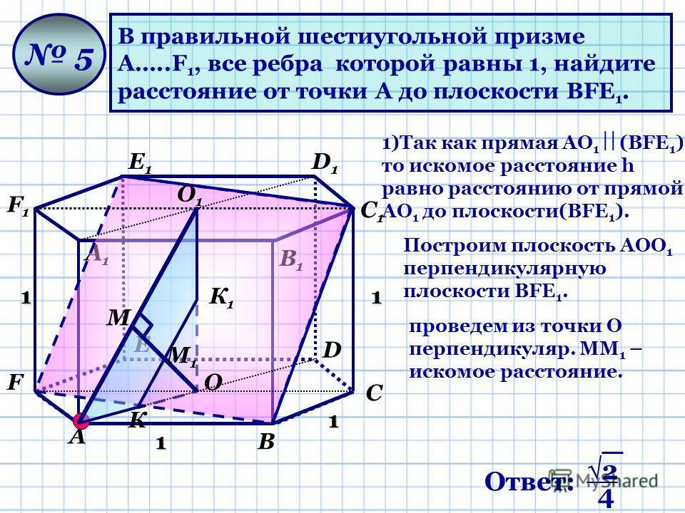 В правильной шестиугольной призме А…..F 1, все ребра которой равны 1, найдите расстояние от точки А до плоскости ВFЕ 1. 5 1 1 11 А В С D Е F А1А1 В1В1 С1С1 D1D1 Е1Е1 F1F1 О О1О1 М К К1К1 1)Так как прямая АО 1 (ВFЕ 1 ), то искомое расстояние h равно р