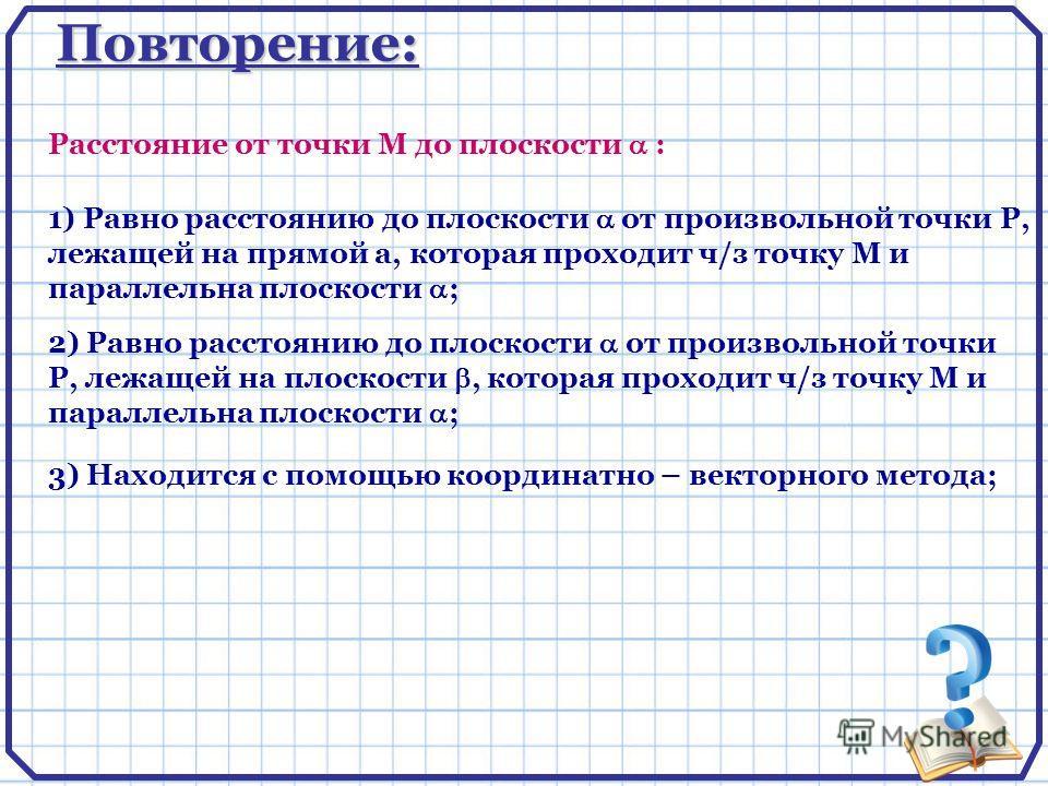 Повторение: 1) Равно расстоянию до плоскости от произвольной точки Р, лежащей на прямой а, которая проходит ч/з точку М и параллельна плоскости ; Расстояние от точки М до плоскости : 2) Равно расстоянию до плоскости от произвольной точки Р, лежащей н