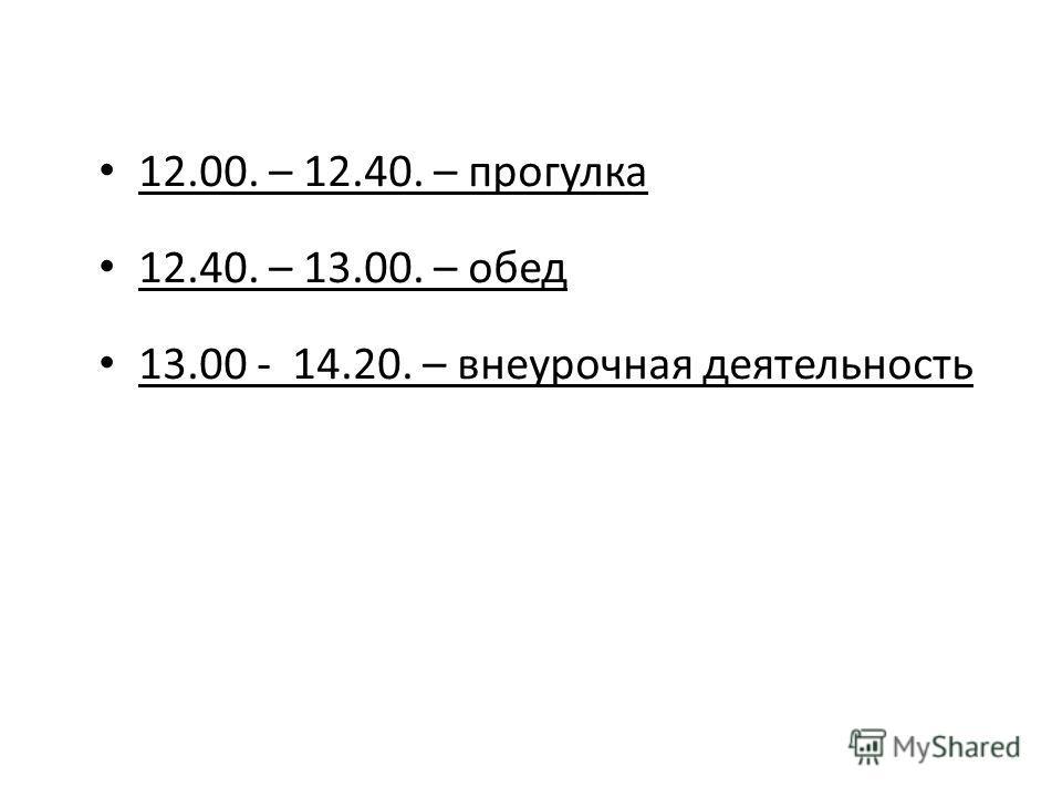 12.00. – 12.40. – прогулка 12.40. – 13.00. – обед 13.00 - 14.20. – внеурочная деятельность