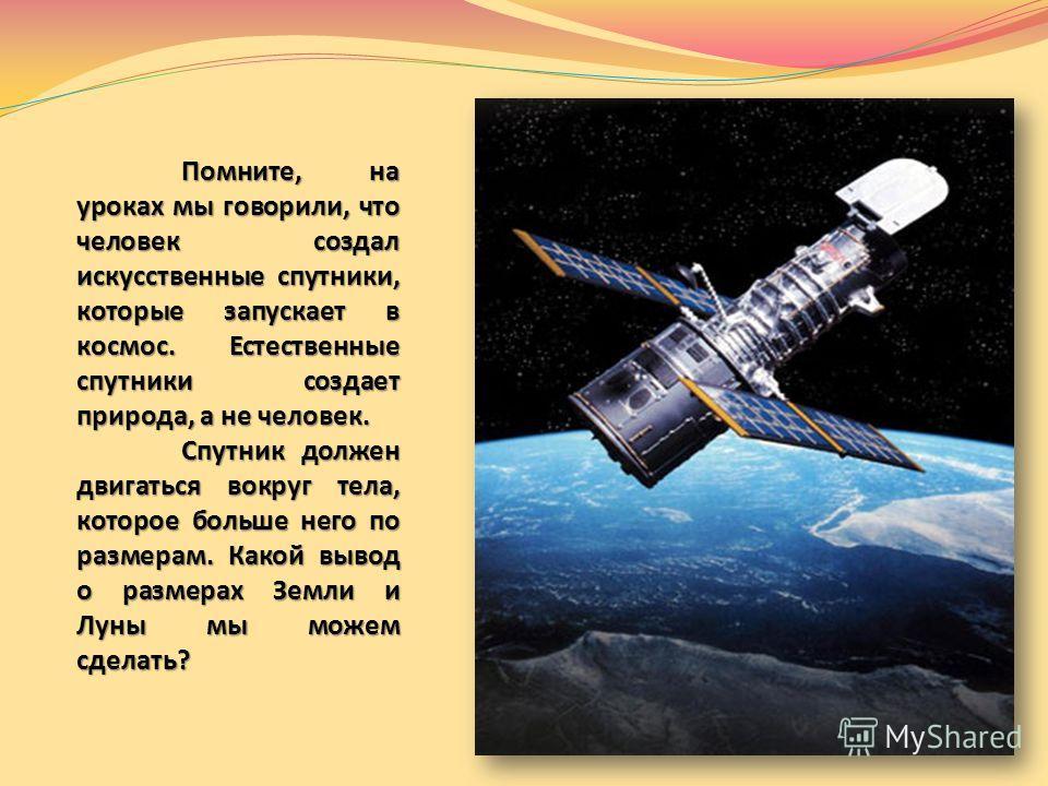 Помните, на уроках мы говорили, что человек создал искусственные спутники, которые запускает в космос. Естественные спутники создает природа, а не человек. Спутник должен двигаться вокруг тела, которое больше него по размерам. Какой вывод о размерах