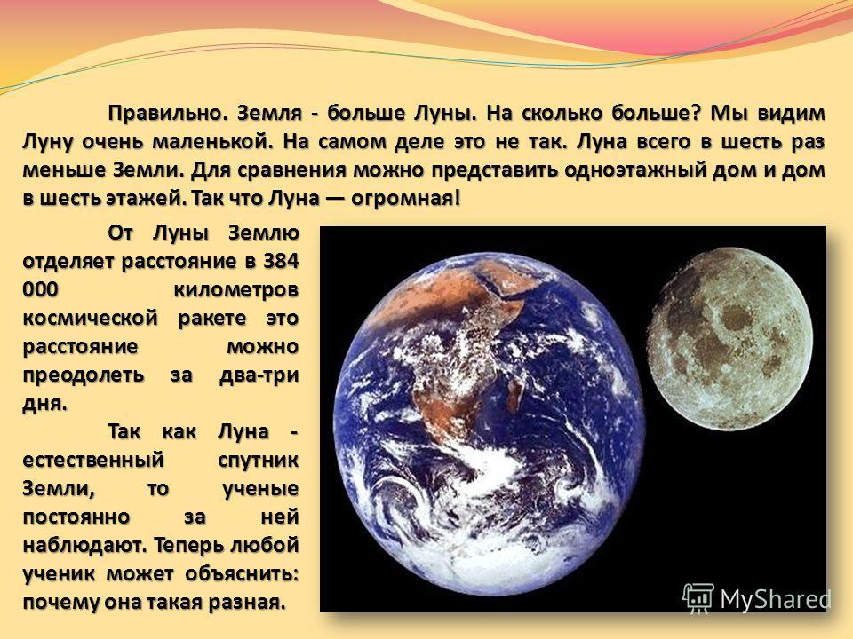 Правильно. Земля - больше Луны. На сколько больше? Мы видим Луну очень маленькой. На самом деле это не так. Луна всего в шесть раз меньше Земли. Для сравнения можно представить одноэтажный дом и дом в шесть этажей. Так что Луна огромная! От Луны Земл
