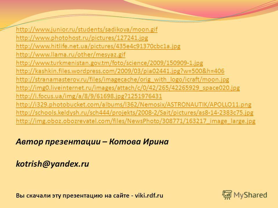 Автор презентации – Котова Ирина kotrish@yandex.ru Вы скачали эту презентацию на сайте - viki.rdf.ru http://www.junior.ru/students/sadikova/moon.gif http://www.photohost.ru/pictures/127241.jpg http://www.hitlife.net.ua/pictures/435e4c91370cbc1a.jpg h