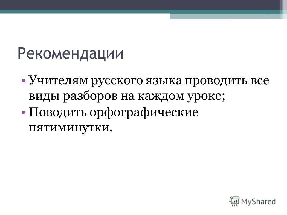 Рекомендации Учителям русского языка проводить все виды разборов на каждом уроке; Поводить орфографические пятиминутки.