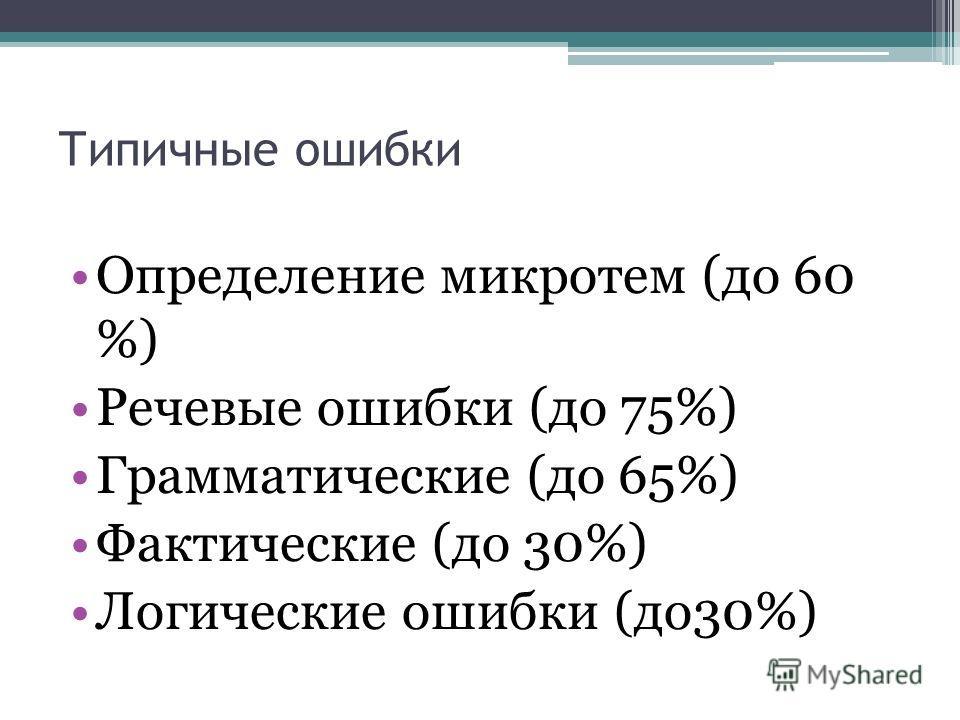 Типичные ошибки Определение микротем (до 60 %) Речевые ошибки (до 75%) Грамматические (до 65%) Фактические (до 30%) Логические ошибки (до30%)