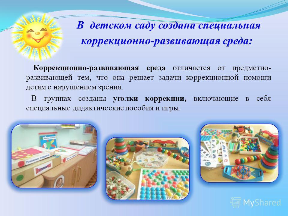 В детском саду создана специальная коррекционно-развивающая среда: Коррекционно-развивающая среда отличается от предметно- развивающей тем, что она решает задачи коррекционной помощи детям с нарушением зрения. В группах созданы уголки коррекции, вклю