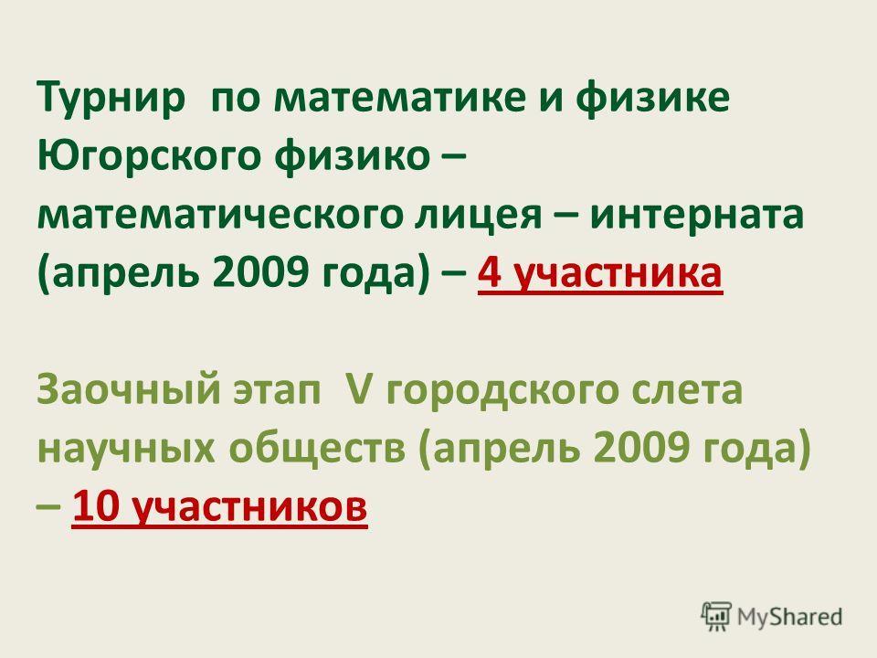 Турнир по математике и физике Югорского физико – математического лицея – интерната (апрель 2009 года) – 4 участника Заочный этап V городского слета научных обществ (апрель 2009 года) – 10 участников