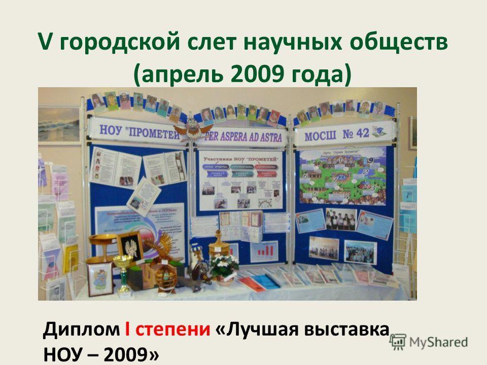 V городской слет научных обществ (апрель 2009 года) Диплом I степени «Лучшая выставка НОУ – 2009»