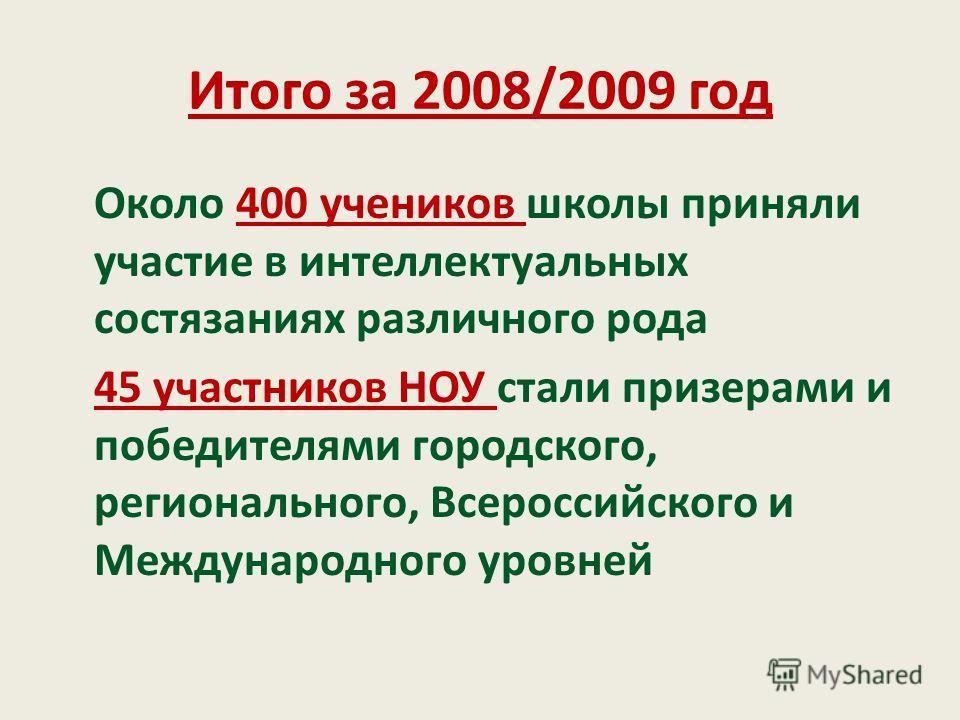 Итого за 2008/2009 год Около 400 учеников школы приняли участие в интеллектуальных состязаниях различного рода 45 участников НОУ стали призерами и победителями городского, регионального, Всероссийского и Международного уровней