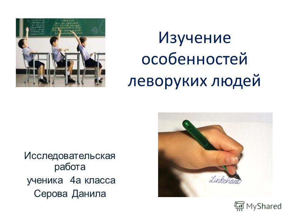 Изучение особенностей леворуких людей Исследовательская работа ученика 4а класса Серова Данила