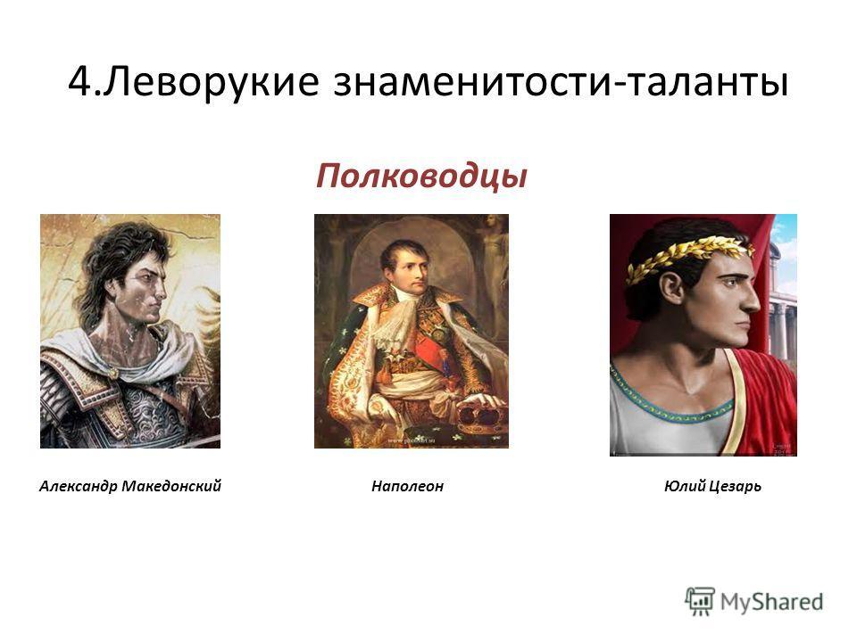 4.Леворукие знаменитости-таланты Полководцы Александр Македонский Наполеон Юлий Цезарь