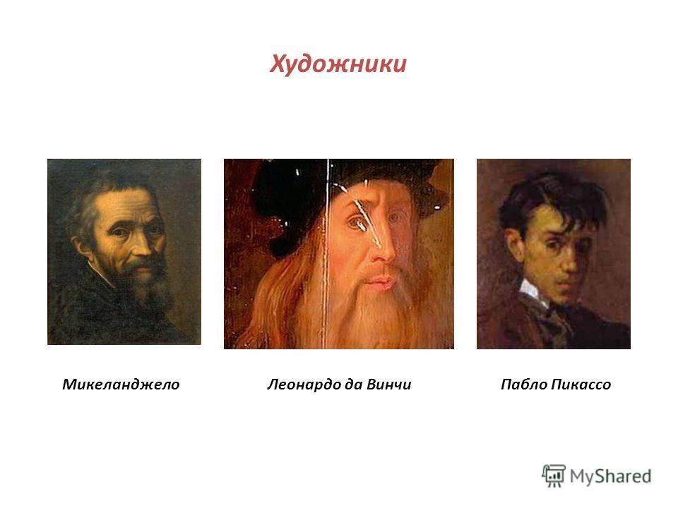 Художники Микеланджело Леонардо да Винчи Пабло Пикассо