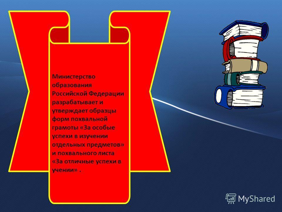 Министерство образования Российской Федерации разрабатывает и утверждает образцы форм похвальной грамоты «За особые успехи в изучении отдельных предметов» и похвального листа «За отличные успехи в учении».