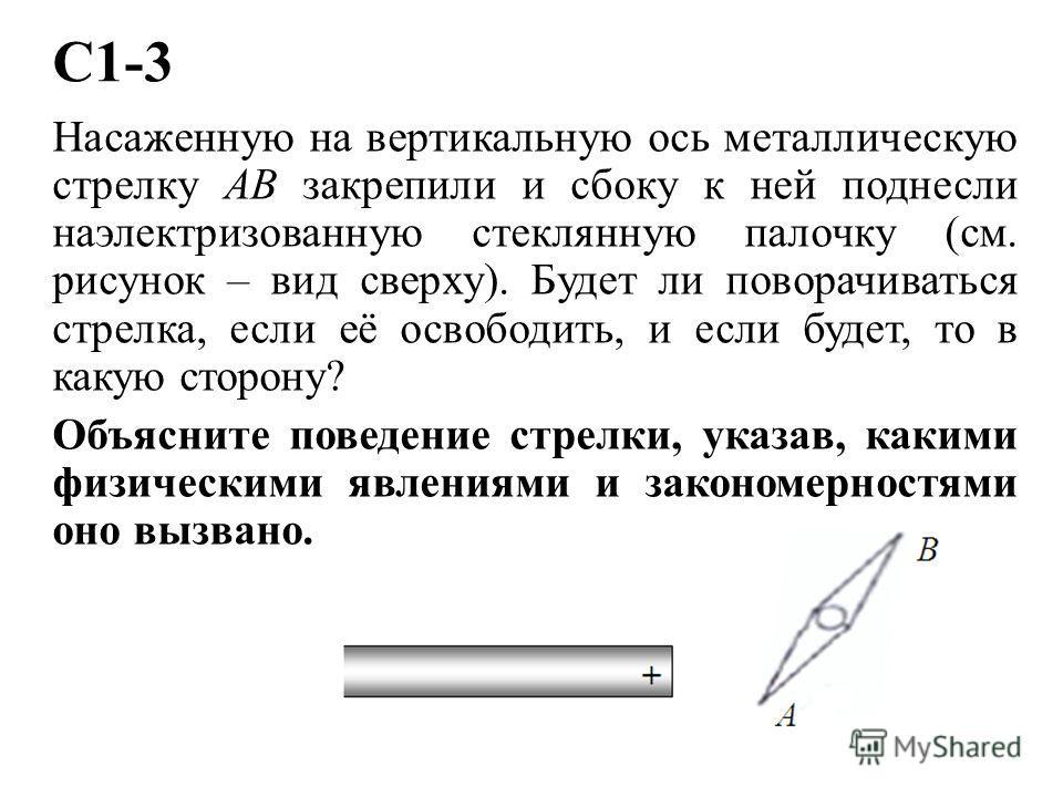 С1-3 Насаженную на вертикальную ось металлическую стрелку АВ закрепили и сбоку к ней поднесли наэлектризованную стеклянную палочку (см. рисунок – вид сверху). Будет ли поворачиваться стрелка, если её освободить, и если будет, то в какую сторону? Объя