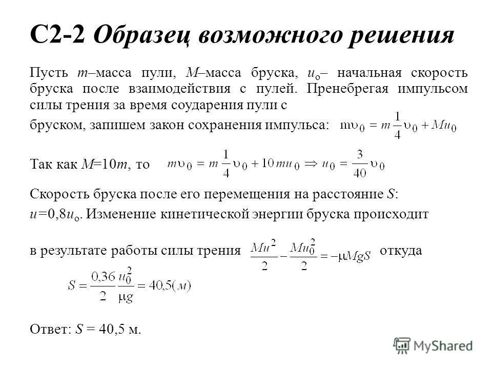 C2-2 Образец возможного решения Пусть т–масса пули, М–масса бруска, u о – начальная скорость бруска после взаимодействия с пулей. Пренебрегая импульсом силы трения за время соударения пули с бруском, запишем закон сохранения импульса: Так как M=10m,