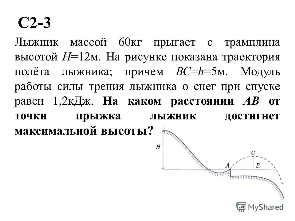 C2-3 Лыжник массой 60кг прыгает с трамплина высотой Н=12м. На рисунке показана траектория полёта лыжника; причем ВС=h=5м. Модуль работы силы трения лыжника о снег при спуске равен 1,2кДж. На каком расстоянии AB от точки прыжка лыжник достигнет максим