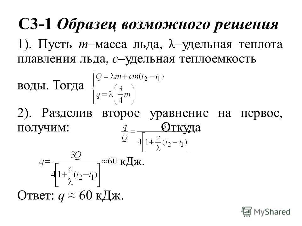 C3-1 Образец возможного решения 1). Пусть m–масса льда, λ–удельная теплота плавления льда, с–удельная теплоемкость воды. Тогда 2). Разделив второе уравнение на первое, получим: Откуда кДж. Ответ: q 60 кДж.