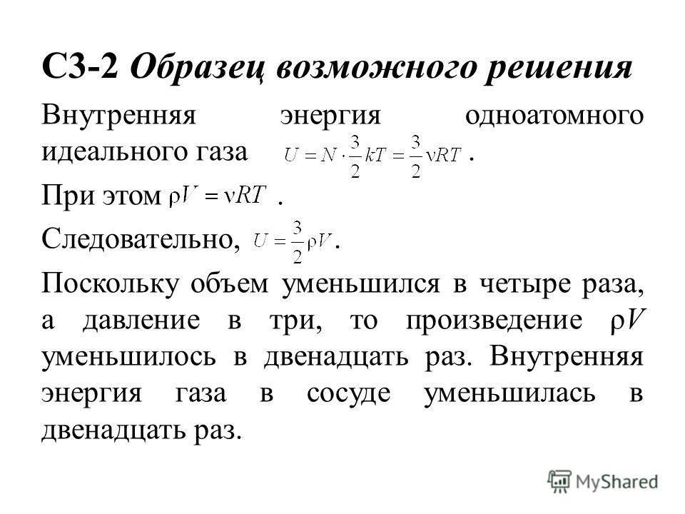 C3-2 Образец возможного решения Внутренняя энергия одноатомного идеального газа. При этом. Следовательно,. Поскольку объем уменьшился в четыре раза, а давление в три, то произведение ρV уменьшилось в двенадцать раз. Внутренняя энергия газа в сосуде у