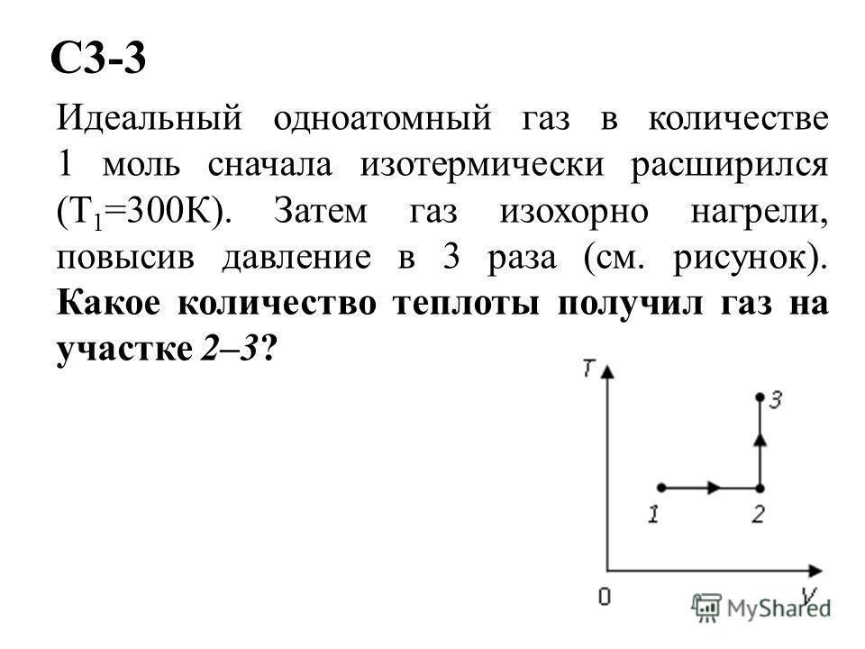 C3-3 Идеальный одноатомный газ в количестве 1 моль сначала изотермически расширился (Т 1 =300К). Затем газ изохорно нагрели, повысив давление в 3 раза (см. рисунок). Какое количество теплоты получил газ на участке 2–3?